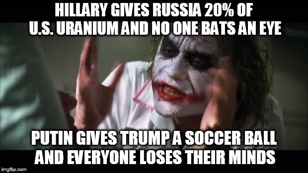 And everybody loses their minds | HILLARY GIVES RUSSIA 20% OF U.S. URANIUM AND NO ONE BATS AN EYE PUTIN GIVES TRUMP A SOCCER BALL AND EVERYONE LOSES THEIR MINDS | image tagged in memes,and everybody loses their minds | made w/ Imgflip meme maker
