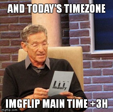 Maury Lie Detector Meme | AND TODAY'S TIMEZONE IMGFLIP MAIN TIME +3H | image tagged in memes,maury lie detector | made w/ Imgflip meme maker