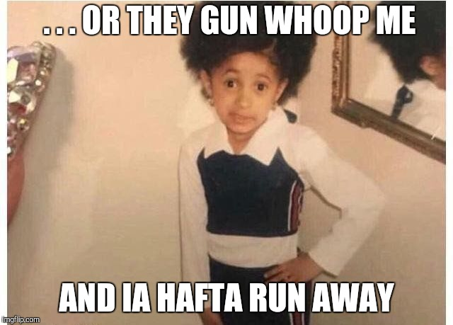 Young Cardi B Meme | . . . OR THEY GUN WHOOP ME AND IA HAFTA RUN AWAY | image tagged in young cardi b | made w/ Imgflip meme maker