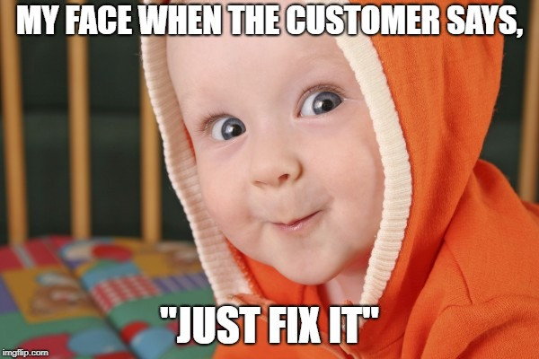 "MY FACE WHEN THE CUSTOMER SAYS, ""JUST FIX IT"" 
