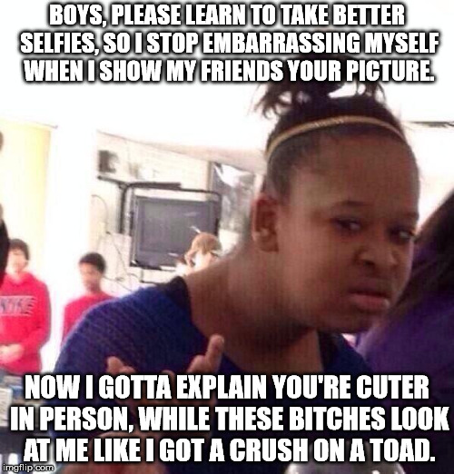 Black Girl Wat Meme | BOYS, PLEASE LEARN TO TAKE BETTER SELFIES, SO I STOP EMBARRASSING MYSELF WHEN I SHOW MY FRIENDS YOUR PICTURE. NOW I GOTTA EXPLAIN YOU'RE CUT | image tagged in memes,black girl wat | made w/ Imgflip meme maker