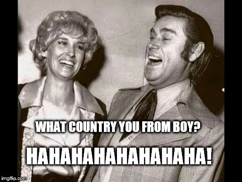 George Jones Laugh | HAHAHAHAHAHAHAHA! WHAT COUNTRY YOU FROM BOY? | image tagged in george jones laugh | made w/ Imgflip meme maker