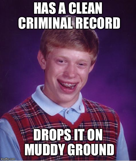 Bad Luck Brian Meme | HAS A CLEAN CRIMINAL RECORD DROPS IT ON MUDDY GROUND | image tagged in memes,bad luck brian | made w/ Imgflip meme maker
