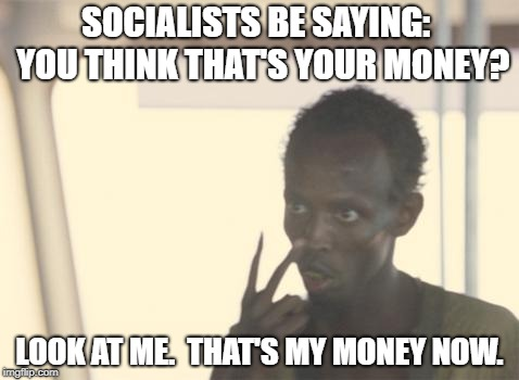I'm The Captain Now Meme | SOCIALISTS BE SAYING:  YOU THINK THAT'S YOUR MONEY? LOOK AT ME.  THAT'S MY MONEY NOW. | image tagged in memes,i'm the captain now,socialists | made w/ Imgflip meme maker