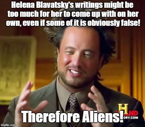 Ancient Aliens Meme | Helena Blavatsky's writings might be too much for her to come up with on her own, even if some of it is obviously false! Therefore Aliens! | image tagged in memes,ancient aliens | made w/ Imgflip meme maker