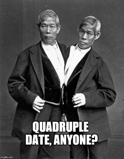 Siamese Twins | QUADRUPLE DATE, ANYONE? | image tagged in siamese twins | made w/ Imgflip meme maker