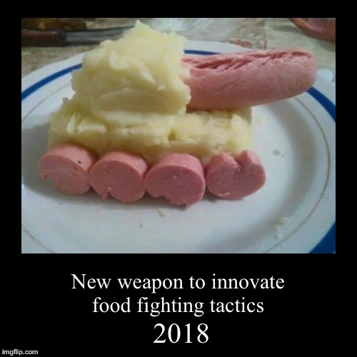 FOOD FIGHT | 2018 | New weapon to innovate food fighting tactics | image tagged in funny,demotivationals,memes,food fight,tanks | made w/ Imgflip demotivational maker