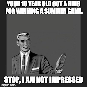 Kill Yourself Guy Meme | YOUR 10 YEAR OLD GOT A RING FOR WINNING A SUMMER GAME. STOP, I AM NOT IMPRESSED | image tagged in memes,kill yourself guy | made w/ Imgflip meme maker