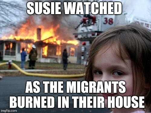 Disaster Girl Meme | SUSIE WATCHED AS THE MIGRANTS BURNED IN THEIR HOUSE | image tagged in memes,disaster girl | made w/ Imgflip meme maker