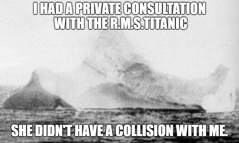 Iceberg has consultation with Titanic | I HAD A PRIVATE CONSULTATION WITH THE R.M.S.TITANIC SHE DIDN'T HAVE A COLLISION WITH ME. | image tagged in titanic,iceberg,collisions | made w/ Imgflip meme maker