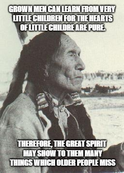 Black Elk 1858-1950  Oglala Lakota Sioux | GROWN MEN CAN LEARN FROM VERY LITTLE CHILDREN FOR THE HEARTS OF LITTLE CHILDRE ARE PURE. THEREFORE, THE GREAT SPIRIT MAY SHOW TO THEM MANY T | image tagged in native american,native americans,lakota,sioux,plains indians | made w/ Imgflip meme maker