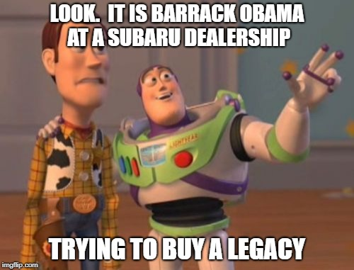 X, X Everywhere Meme | LOOK.  IT IS BARRACK OBAMA AT A SUBARU DEALERSHIP TRYING TO BUY A LEGACY | image tagged in memes,x x everywhere | made w/ Imgflip meme maker