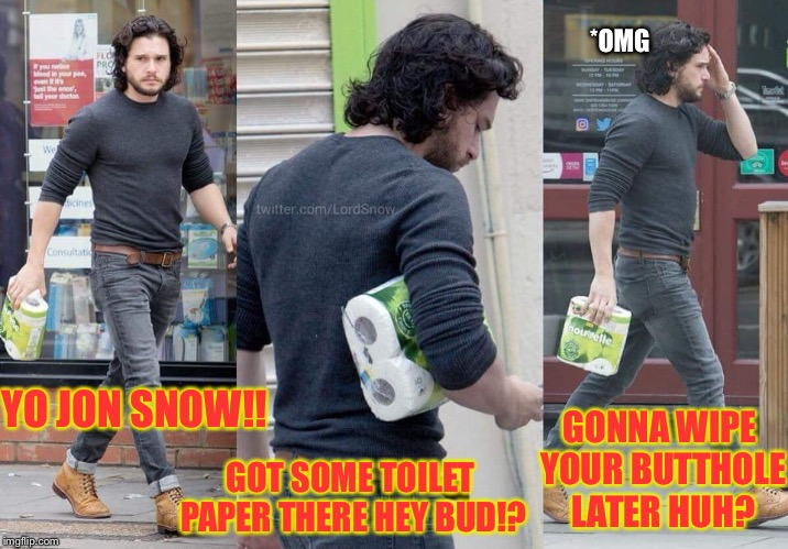 There is no shame when buying toilet paper, unless someone shames you for buying toilet paper | YO JON SNOW!! GOT SOME TOILET PAPER THERE HEY BUD!? GONNA WIPE YOUR BUTTHOLE LATER HUH? *OMG | image tagged in toilet paper,lord of the rings,butthole,bad pun | made w/ Imgflip meme maker