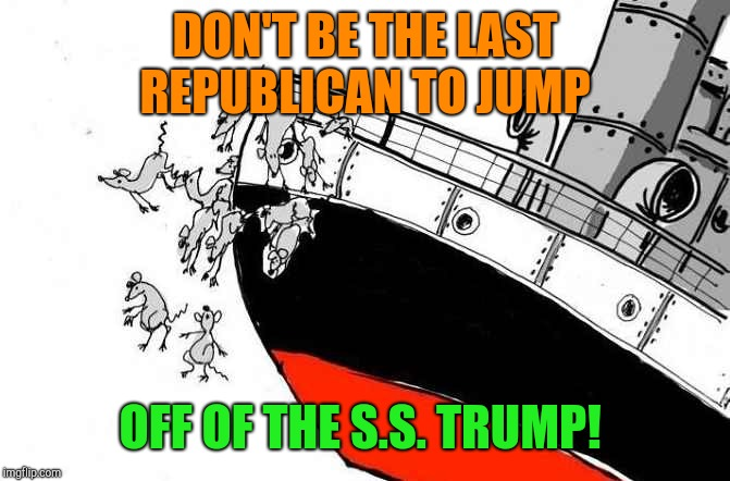 DON'T BE THE LAST REPUBLICAN TO JUMP OFF OF THE S.S. TRUMP! | image tagged in rats jumping sinking ship,donald trump,republicans | made w/ Imgflip meme maker