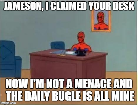 Spiderman Computer Desk Meme | JAMESON, I CLAIMED YOUR DESK NOW I'M NOT A MENACE AND THE DAILY BUGLE IS ALL MINE | image tagged in memes,spiderman computer desk,spiderman | made w/ Imgflip meme maker