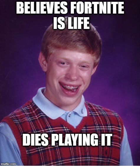 Bad Luck Brian Meme | BELIEVES FORTNITE IS LIFE DIES PLAYING IT | image tagged in memes,bad luck brian | made w/ Imgflip meme maker