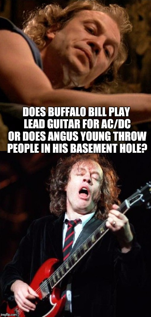 It puts the lotion on the Highway to Hell | DOES BUFFALO BILL PLAY LEAD GUITAR FOR AC/DC OR DOES ANGUS YOUNG THROW PEOPLE IN HIS BASEMENT HOLE? | image tagged in memes,funny,ac/dc,buffalo bill,angus young,really | made w/ Imgflip meme maker
