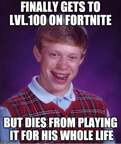 Bad Luck Brian Meme | FINALLY GETS TO LVL.100 ON FORTNITE BUT DIES FROM PLAYING IT FOR HIS WHOLE LIFE | image tagged in memes,bad luck brian | made w/ Imgflip meme maker