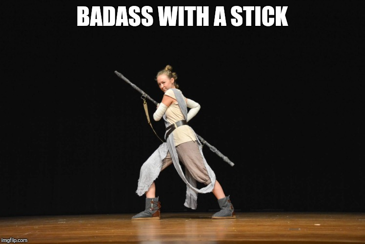 BADASS WITH A STICK | image tagged in cosplay,rey,star wars | made w/ Imgflip meme maker