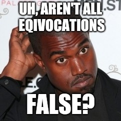 Kanye Head Scratch | UH, AREN'T ALL EQIVOCATIONS FALSE? | image tagged in kanye head scratch | made w/ Imgflip meme maker