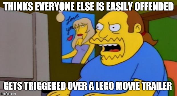 Just read the comment section on the new Lego Movie 2 trailer. Had to comment on it. | THINKS EVERYONE ELSE IS EASILY OFFENDED GETS TRIGGERED OVER A LEGO MOVIE TRAILER | image tagged in comic book guy,the lego movie,super_triggered,feminists | made w/ Imgflip meme maker