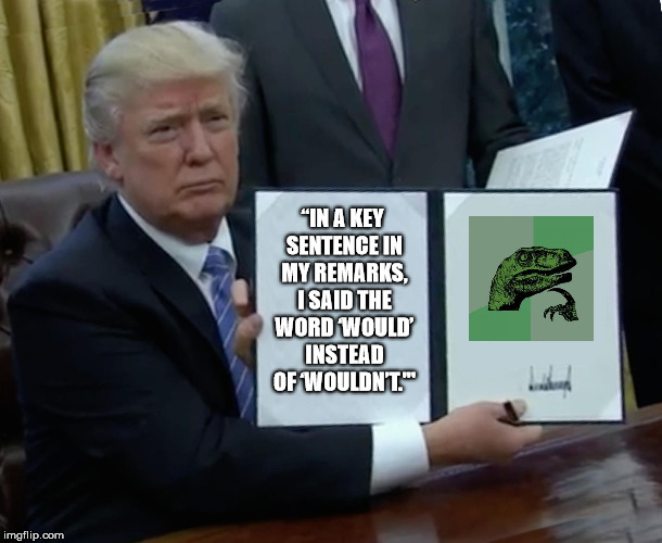 "Direct Quote from POTUS (I'm sure he's a cool guy, but...) | ""IN A KEY SENTENCE IN MY REMARKS, I SAID THE WORD 'WOULD' INSTEAD OF 'WOULDN'T.'"" 