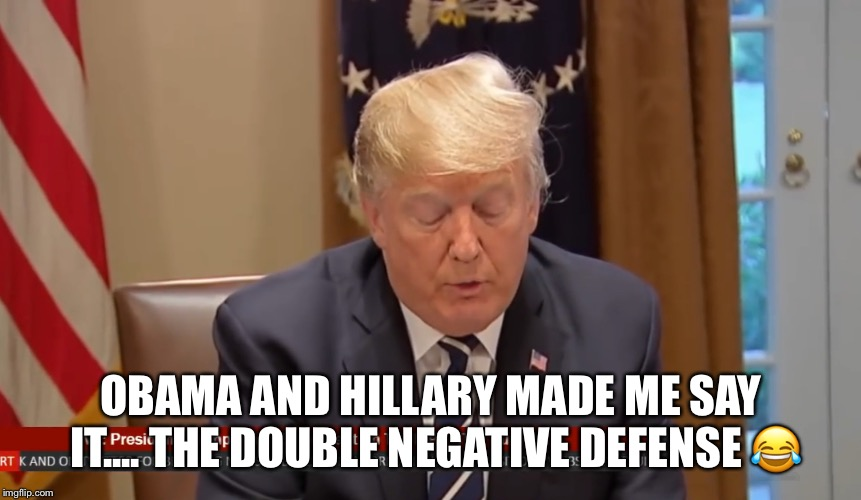 Trump Walks Back Statement  | OBAMA AND HILLARY MADE ME SAY IT.... THE DOUBLE NEGATIVE DEFENSE  | image tagged in donald trump,liar,vladimir putin,retraction,treasonous,liar liar | made w/ Imgflip meme maker