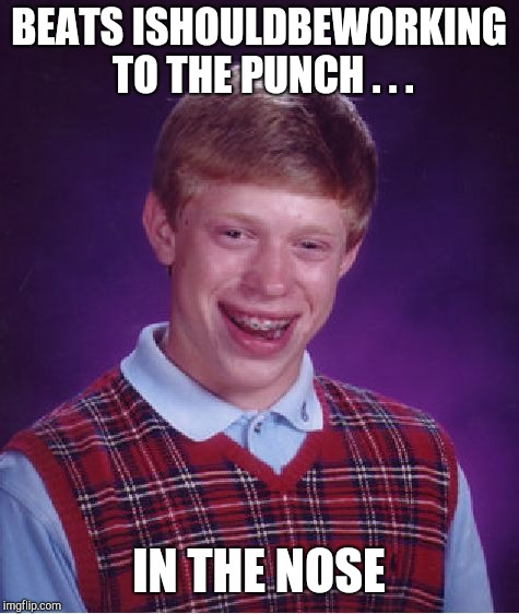 Bad Luck Brian Meme | BEATS ISHOULDBEWORKING TO THE PUNCH . . . IN THE NOSE | image tagged in memes,bad luck brian | made w/ Imgflip meme maker