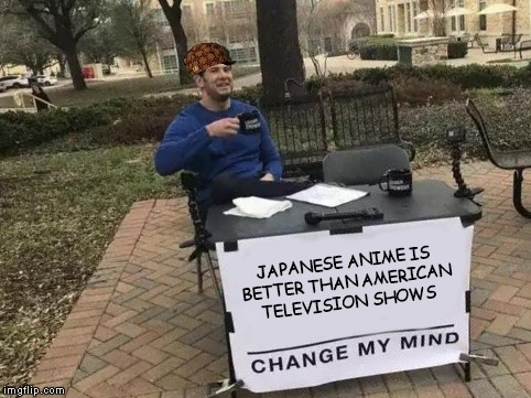 Japanese vs. American TV | JAPANESE ANIME IS BETTER THAN AMERICAN TELEVISION SHOWS | image tagged in change my mind,scumbag | made w/ Imgflip meme maker