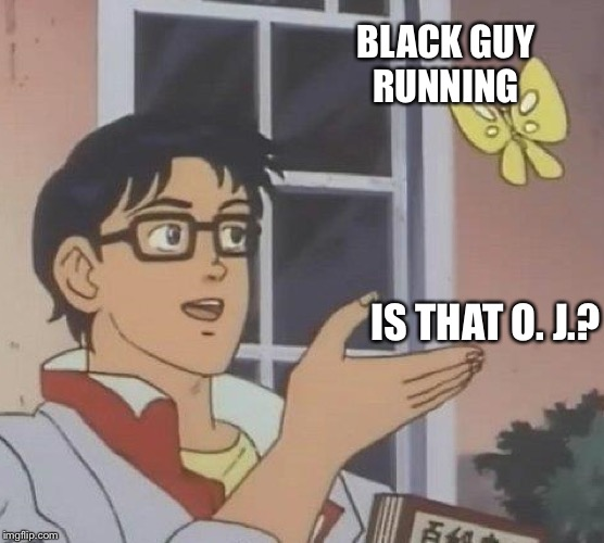 Is This A Pigeon Meme | BLACK GUY RUNNING IS THAT O. J.? | image tagged in memes,is this a pigeon | made w/ Imgflip meme maker