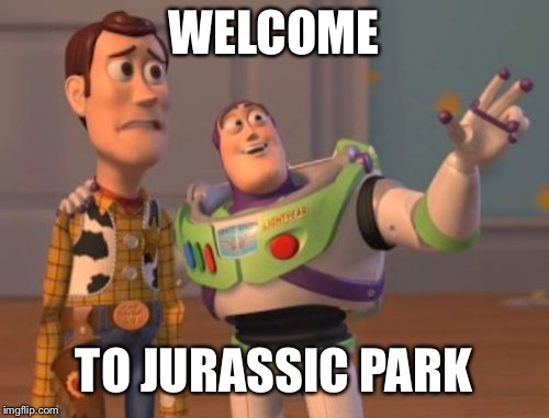 X, X Everywhere Meme | WELCOME TO JURASSIC PARK | image tagged in memes,x,x everywhere,x x everywhere | made w/ Imgflip meme maker