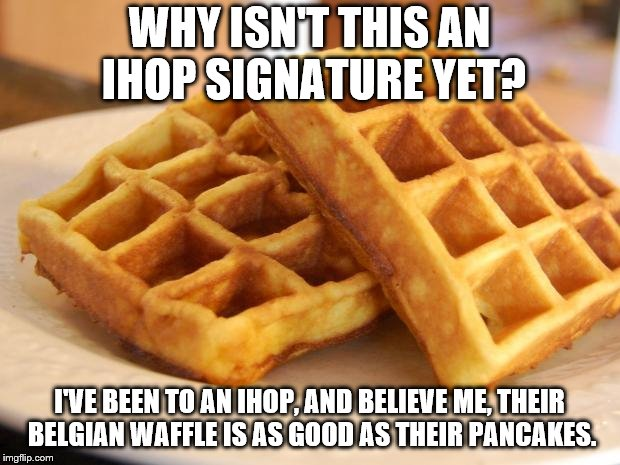 The most underrated menu item at IHOP | WHY ISN'T THIS AN IHOP SIGNATURE YET? I'VE BEEN TO AN IHOP, AND BELIEVE ME, THEIR BELGIAN WAFFLE IS AS GOOD AS THEIR PANCAKES. | image tagged in essay waffle,60 years,ihop,belgium,waffles | made w/ Imgflip meme maker