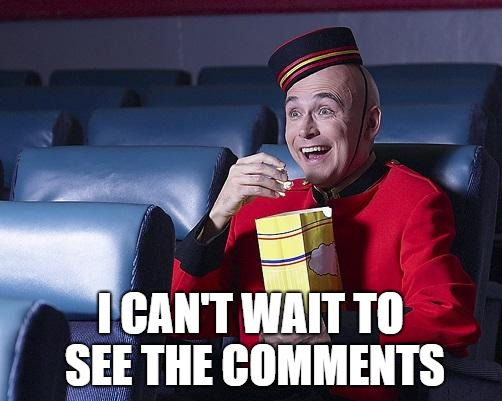 Eat Popcorn | I CAN'T WAIT TO SEE THE COMMENTS | image tagged in eat popcorn | made w/ Imgflip meme maker