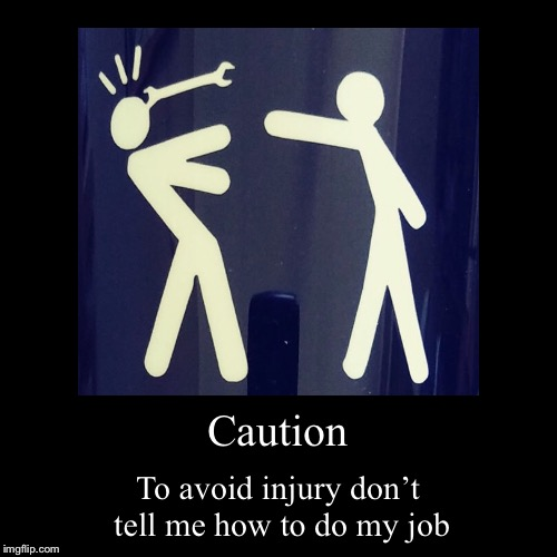 Helpful co-workers | Caution | To avoid injury don't tell me how to do my job | image tagged in funny,demotivationals | made w/ Imgflip demotivational maker