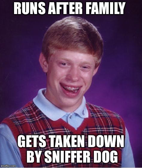 Bad Luck Brian Meme | RUNS AFTER FAMILY GETS TAKEN DOWN BY SNIFFER DOG | image tagged in memes,bad luck brian | made w/ Imgflip meme maker