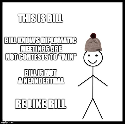 "Be Like Bill Meme | THIS IS BILL BILL KNOWS DIPLOMATIC MEETINGS ARE NOT CONTESTS TO ""WIN"" BILL IS NOT A NEANDERTHAL BE LIKE BILL 