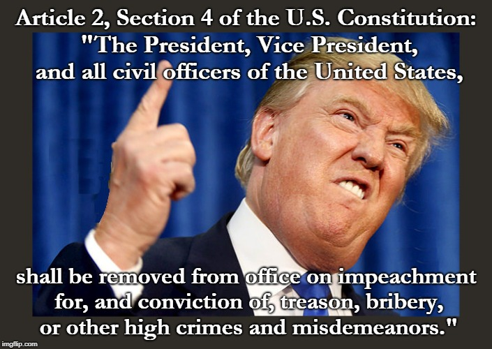"Article 2, Section 4 of the U.S. Constitution: ""The President, Vice President, and all civil officers of the United States, shall be removed 