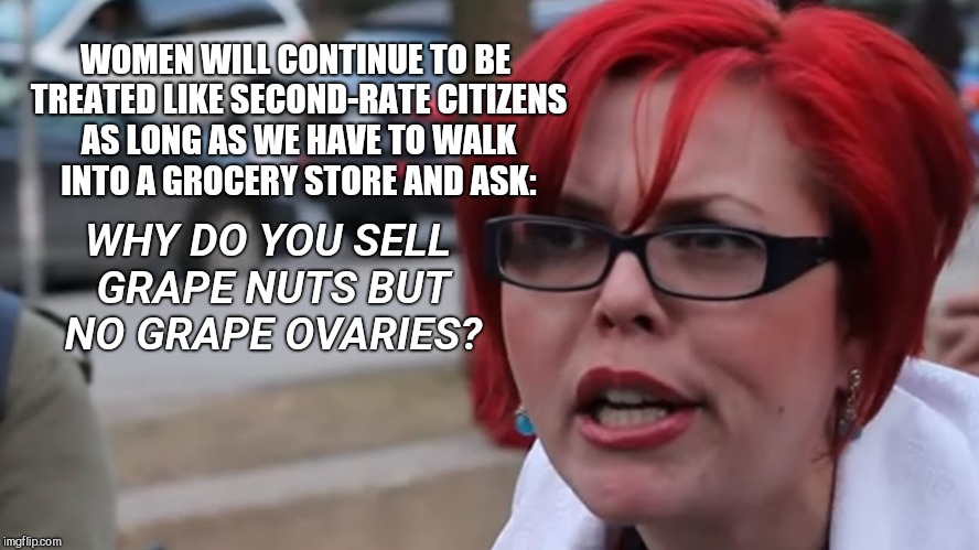 WHY DO YOU SELL GRAPE NUTS BUT NO GRAPE OVARIES? WOMEN WILL CONTINUE TO BE TREATED LIKE SECOND-RATE CITIZENS AS LONG AS WE HAVE TO WALK INTO | image tagged in feminist on cereal inspired by a nottabot meme | made w/ Imgflip meme maker