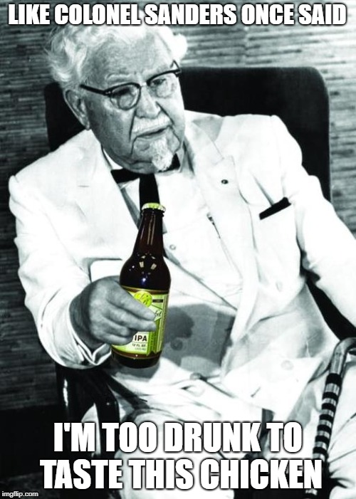 The Colonel | LIKE COLONEL SANDERS ONCE SAID I'M TOO DRUNK TO TASTE THIS CHICKEN | image tagged in colonel sanders,kfc | made w/ Imgflip meme maker