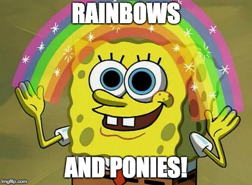 The glorious land of My Little Pony |  RAINBOWS; AND PONIES! | image tagged in memes,imagination spongebob,rainbows,ponies | made w/ Imgflip meme maker