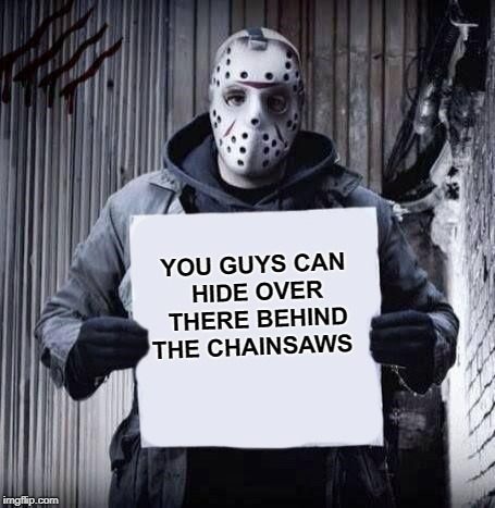 over here | YOU GUYS CAN HIDE OVER THERE BEHIND THE CHAINSAWS | image tagged in jason,horror | made w/ Imgflip meme maker
