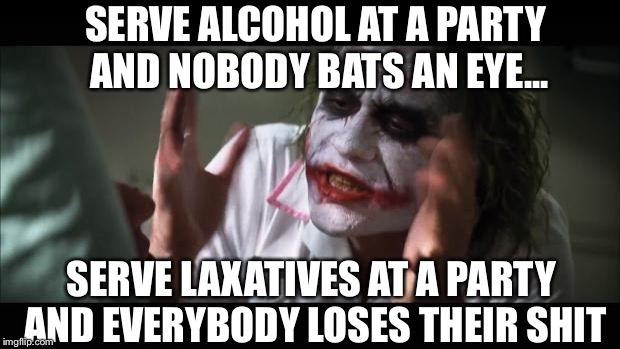 Nobody bats an eye... |  SERVE ALCOHOL AT A PARTY AND NOBODY BATS AN EYE... SERVE LAXATIVES AT A PARTY AND EVERYBODY LOSES THEIR SHIT | image tagged in memes,and everybody loses their minds,alcohol | made w/ Imgflip meme maker