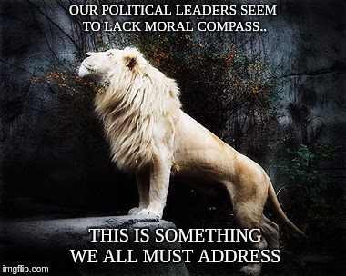 MORAL COMPASS  | OUR POLITICAL LEADERS SEEM TO LACK MORAL COMPASS.. THIS IS SOMETHING WE ALL MUST ADDRESS | image tagged in politicians,lion,lions,truth,lies,media lies | made w/ Imgflip meme maker