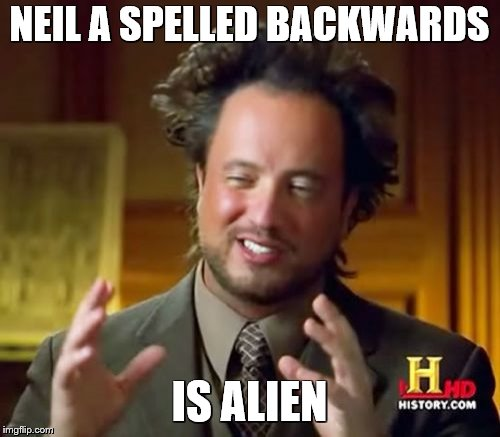 Ancient Aliens Meme | NEIL A SPELLED BACKWARDS IS ALIEN | image tagged in memes,ancient aliens | made w/ Imgflip meme maker