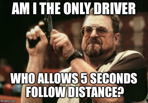 Am I The Only One Around Here Meme | AM I THE ONLY DRIVER WHO ALLOWS 5 SECONDS FOLLOW DISTANCE? | image tagged in memes,am i the only one around here | made w/ Imgflip meme maker