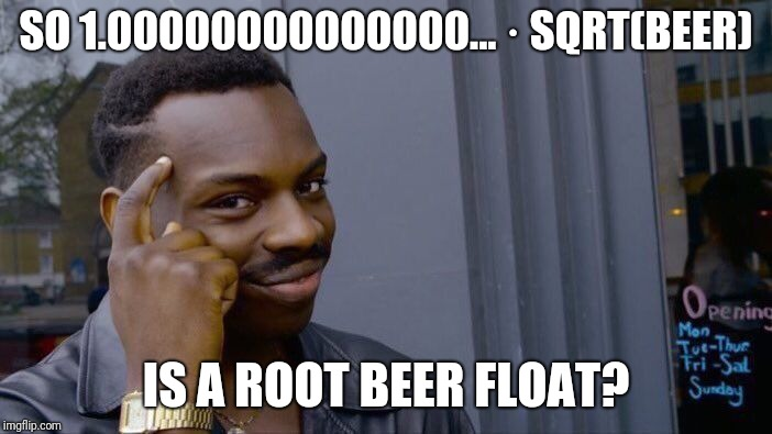 Roll Safe Think About It Meme | SO 1.00000000000000... · SQRT(BEER) IS A ROOT BEER FLOAT? | image tagged in memes,roll safe think about it | made w/ Imgflip meme maker