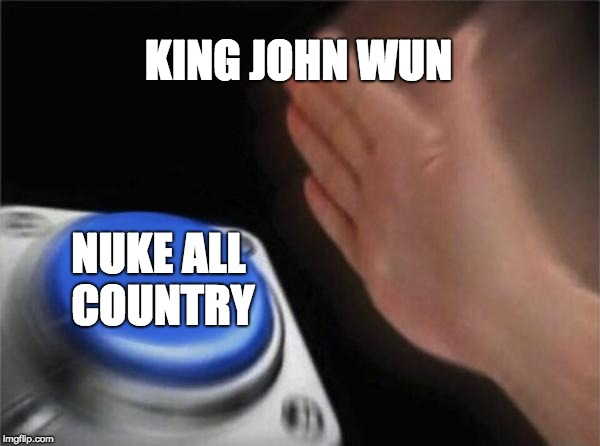 Blank Nut Button Meme | KING JOHN WUN NUKE ALL COUNTRY | image tagged in memes,blank nut button | made w/ Imgflip meme maker