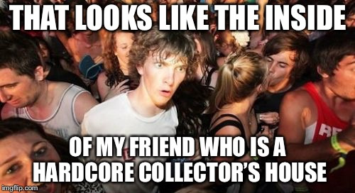 Sudden Clarity Clarence Meme | THAT LOOKS LIKE THE INSIDE OF MY FRIEND WHO IS A HARDCORE COLLECTOR'S HOUSE | image tagged in memes,sudden clarity clarence | made w/ Imgflip meme maker