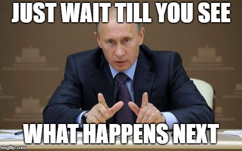 Vladimir Putin | JUST WAIT TILL YOU SEE WHAT HAPPENS NEXT | image tagged in memes,vladimir putin | made w/ Imgflip meme maker