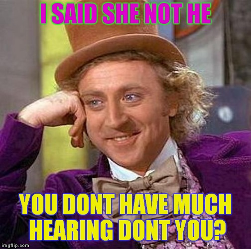 Creepy Condescending Wonka Meme | I SAID SHE NOT HE YOU DONT HAVE MUCH HEARING DONT YOU? | image tagged in memes,creepy condescending wonka | made w/ Imgflip meme maker